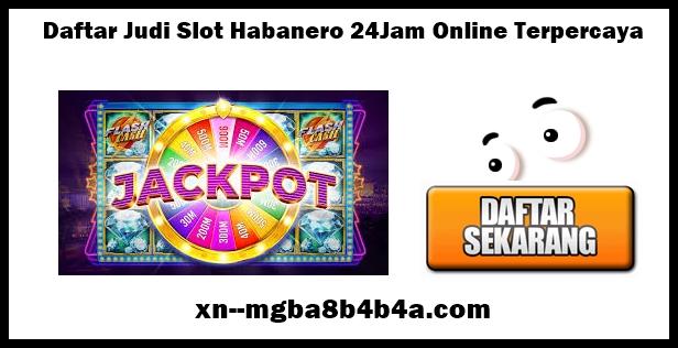 Daftar Judi Slot Habanero 24Jam Online Terpercaya